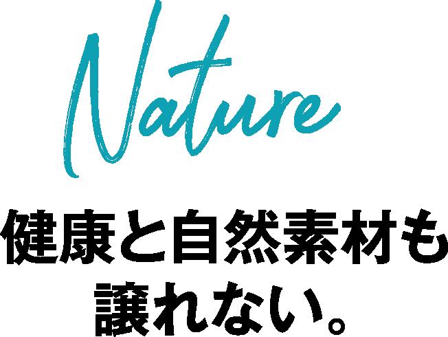 Nature 健康と自然素材も譲れない。