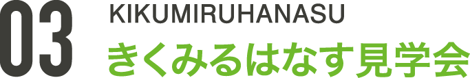 03 KIKUMIRUHANASU きくみるはなす見学会