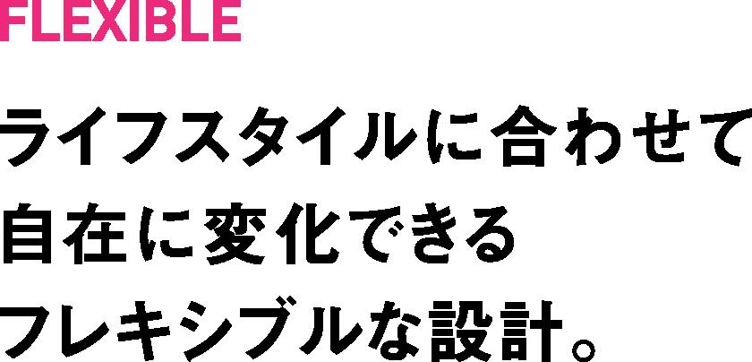 FLEXIBLE ライフスタイルに合わせて自在に変化できるフレキシブルな設計。
